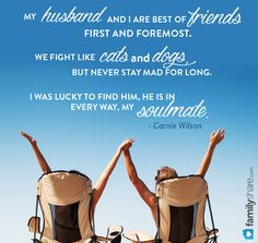 My husband and I are best of friends first and foremost. We fight like cats and dogs, but never stay mad for long. I was lucky to find him, he is in every way, my soulmate. - Carnie Wilson