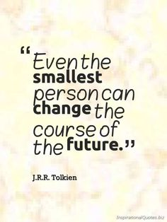 """""""Even the smallest person can change the course of the future."""" ~ inspirational quote by J.R.R. Tolkien. Don't underestimate your ability. You may be able to do more than you could ever imagined."""