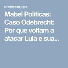 Mabel Politicas: Caso Odebrecht: Por que voltam a atacar Lula e sua...