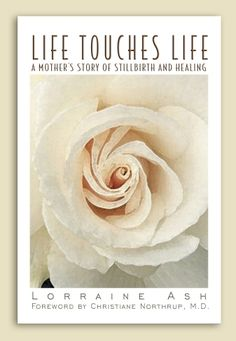 Life Touches Life  A Mother's Story of Stillbirth and Healing  by Lorraine Ash