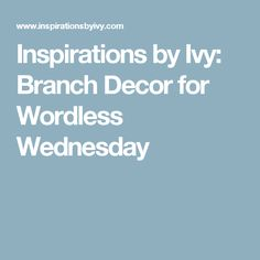 Inspirations by Ivy: Branch Decor for Wordless Wednesday