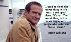 """I used to think the worst thing in life was to end up all alone. It's not. The worst thing in life is ending up with people who make you feel all alone."" - Robin Williams (from the 2009 movie World's Greatest Dad)"