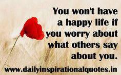 You won't have a happy life if you worry about what others say about you.