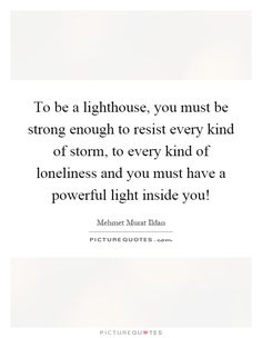 To be a lighthouse, you must be strong enough to resist every kind of storm, to every kind of loneliness and you must have a powerful light inside you!. Be strong quotes on PictureQuotes.com.