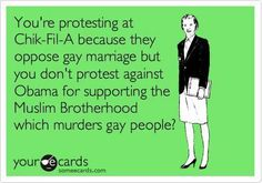 You're protesting at Chick-fil-A because they  oppose gay marriage, but you don't protest against obama for supporting the muslim brotherhood, which MURDERS gay people? THAT makes lots of sense...