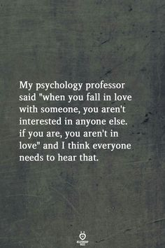 """My psychology professor said """"when you fall in love with someone, you aren't interested in anyone else. if you are, you aren't in love"""" and I think everyone needs to hear that. love quotes My Psychology Professor Said When You Fall In Love With Someone True Quotes, Great Quotes, Quotes To Live By, Motivational Quotes, You Hurt Me Quotes, Real Love Quotes, Sport Quotes, People Quotes, Quotes On Feelings"""