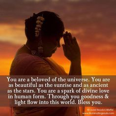 You are a beloved of the universe. You are as beautiful as the sunrise and as ancient as the stars. You are a spark of divine love in human form. Through you goodness & light flow into this world. Bless you.