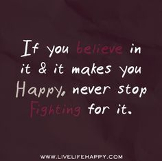 If you believe in it and it makes you happy, never stop fighting for it.