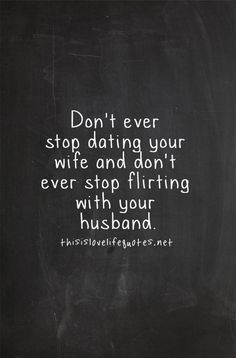 """Don't ever stop dating your wife and don't ever stop flirting with your husband."" - http://thisislovelifequote.net. Relationship quotes and inspirational quotes. These quotes can be helpful to support your relationship goals, advice, tips and ideas for happy friendships, and happy relationships. For more great inspiration follow us at 1StrongWoman."