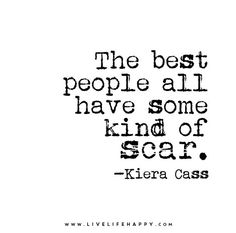 The best people all have some kind of scar. - Kiera Cass
