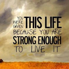 You were given this life because you are strong enough to live it Picture Quote…