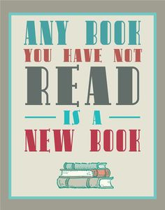 'Any book you have not read is a new book' poster © April Starr (Artist, Graphic Designer. London, Kentucky, USA) via her  etsy shop: FlourishCafe. http://www.etsy.com/listing/91925227/bibliophile-typography-print-aqua-and