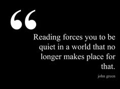"""""""Reading forces you to be quiet in a world that no longer makes place for that.""""  John Green (http://pinstamatic.com)"""