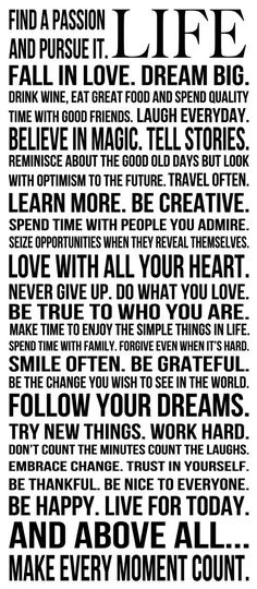 LIFE. Find a passion and pursue it. Fall in love. Dream big. Drink wine, eat great food.... read more..