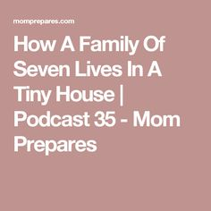 How A Family Of Seven Lives In A Tiny House | Podcast 35 - Mom Prepares