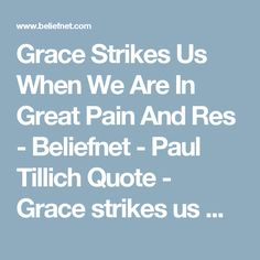Grace Strikes Us When We Are In Great Pain And Res - Beliefnet - Paul Tillich Quote - Grace strikes us when we are in great pain and restlessness…Sometimes