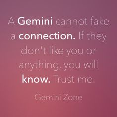"""""""A Gemini cannot fake a connection. If they don't like you or anything, you will know. Trust me."""""""