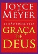 Se Não Fosse Pela Graça de Deus (Joyce Meyer), lançado pelo Ministério Joyce Meyer, fala sobre o que é graça e como recebê-la.