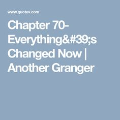 Chapter 70- Everything's Changed Now | Another Granger