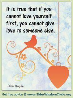 It is true that if you cannot love yourself first, you cannot give love to someone else. #inspiration ElderWisdomCircle.org
