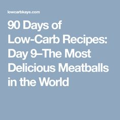 90 Days of Low-Carb Recipes: Day 9–The Most Delicious Meatballs in the World