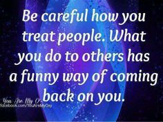"Be careful how you treat people! That's right look how you have treated everyone around you before you think that we ""mistreat"" you. Karma Quotes, Wisdom Quotes, Qoutes, Quotable Quotes, Quotations, Great Words, Wise Words, Meaningful Quotes, Inspirational Quotes"
