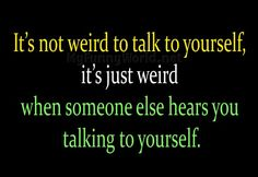 weird+and+funny+quotes | It's not weird to talk to yourself | My funny world