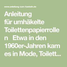 Anleitung fürumhäkelte Toilettenpapierrollen Etwa in den 1960er-Jahren kam es in Mode, Toilettenpapierrollen kunstvoll zu umhäkeln, um ...