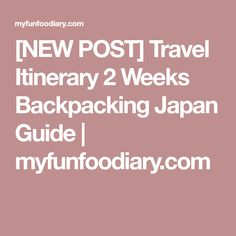 [NEW POST] Travel Itinerary 2 Weeks Backpacking Japan Guide   myfunfoodiary.com