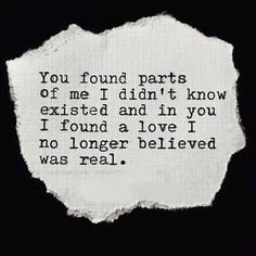 """""""You found parts of me I didn't know existed and in you, I found a love I no longer believed was real."""""""