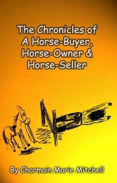 The Chronicles of a Horse-Buyer, Horse-Owner, & Horse-Seller (Full eBook) by Charmain Marie Mitchell, http://www.amazon.co.uk/gp/product/B00AZRHM90/ref=cm_sw_r_pi_alp_wL98qb1YZYF35