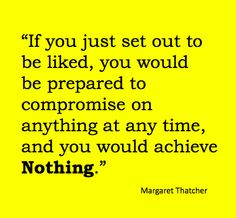 Margaret Thatcher - inspiring quote on 'being liked'