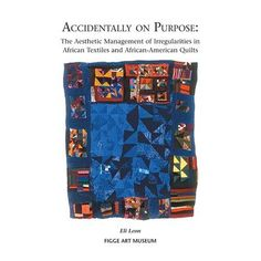Accidentally on Purpose: The Aesthetic Management of Irregularities in African Textiles and African-American Quilts by Eli Leon, 176 pages, 2007.