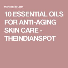 10 ESSENTIAL OILS FOR ANTI-AGING SKIN CARE - THEINDIANSPOT