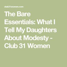 The Bare Essentials: What I Tell My Daughters About Modesty - Club 31 Women