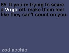 65. If you're trying to scare a Virgo off, make them feel like they can't count on you.- sadly, it will work on me