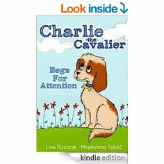 Charlie The Cavalier Begs for Attention: Charlie the Cavalier - Kindle edition by Lisa Rusczyk M.Ed., Magdalena Takáčová. Children Kindle eB...