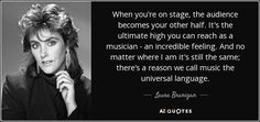 """When you're on stage, the audience becomes your other half. It's the ultimate high you can reach as a musician - an incredible feeling. And no matter where I am it's still the same; there's a reason we call music the universal language"".  Quote by Laura Branigan"