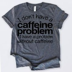Gifts For Coffee Lovers I Don't Have Caffeine Problem Funny Coffee Tshirt Funny . - Gifts For Coffee Lovers I Don't Have Caffeine Problem Funny Coffee Tshirt Funny Sarcastic Humor C - Shirts With Sayings, Mom Shirts, Funny Shirts, T Shirts For Women, Funny Graphic Tees, Vinyl Shirts, Custom Shirts, Coffee Lover Gifts, Coffee Lovers