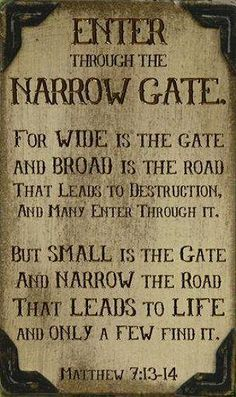 """Matthew Jesus is that narrow gate. He says """"I AM the Way, the Truth, and the Life, and no man comes to the Father but by Me"""". There is only ONE path to heaven and that path is Jesus Christ; there are NOT many paths to heaven. Bible Verses Quotes, Bible Scriptures, Faith Quotes, Prayer Quotes, Scripture Art, Be My Hero, Ex Machina, Faith In God, Spiritual Quotes"""