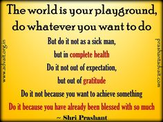 The world is your playground, do whatever you want to do. But do it not as a sick man, but in complete health. ~ Shri Prashant #ShriPrashant #Advait #gratitude #achievement #blessing #world   Read at:- prashantadvait.com Watch at:- www.youtube.com/c/ShriPrashant Website:- www.advait.org.in Facebook:- www.facebook.com/prashant.advait LinkedIn:- www.linkedin.com/in/prashantadvait Twitter:- https://twitter.com/Prashant_Advait