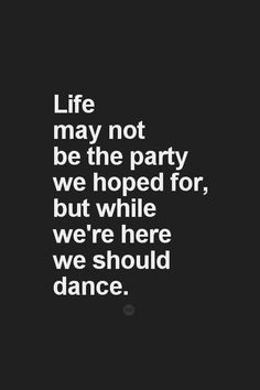 Life may not be the party we hoped for, but while we're here we should dance. I soooooooo AGREE with this! Dance ny friend! Dance!