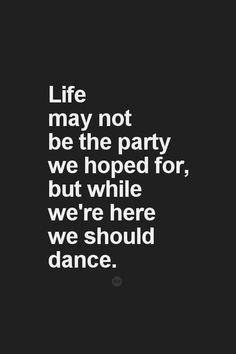Life may not be the party we hoped for, but while we're here we should dance. -  Das Leben mag nicht die Party sein, auf die wir gehofft haben, aber da wir schon mal hier sind, sollten wr auch tanzen :)