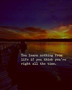 You learn nothing from life if you think you're right all the time