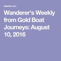 Wanderer's Weekly from Gold Boat Journeys: August 10, 2016