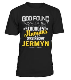 """# JERMYN - Strongest Humans Name Shirts .    God Found Some Of The Strongest Humans And Made Them JERMYN Name ShirtsSpecial Offer, not available anywhere else!Available in a variety of styles and colorsBuy yours now before it is too late! Secured payment via Visa / Mastercard / Amex / PayPal / iDeal How to place an order  Choose the model from the drop-down menu Click on """"Buy it now"""" Choose the size and the quantity Add your delivery address and bank details And that's it!"""