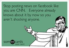 Stop posting news on facebook like you are CNN. Everyone already knows about it by now so you aren't shocking anyone.