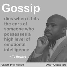 Gossip dies when it hits the ears of someone who possesses a high level of emotional intelligence. ~ Ty Howard ________________________________________________________ motivation quotes. motivational quotes. inspiration quotes. inspirational quotes. Quotes on Gossip. Quotes on Respect. Quotes on Emotional Intelligence. Quotes for the Workplace. Quotes on Restraint. Quotes on Responsibility. Quotes for Work. empowerment quotes. Ty Howard. ( MOTIVATIONmagazine.com )