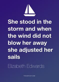 """""""She stood in the storm and when the winds didn't blow her away she adjusted her sails.""""  — Elizabeth Edwards"""