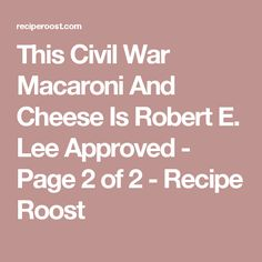 This Civil War Macaroni And Cheese Is Robert E. Lee Approved - Page 2 ...